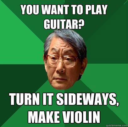 You want to play guitar? Turn it sideways, make violin - You want to play guitar? Turn it sideways, make violin  High Expectations Asian Father