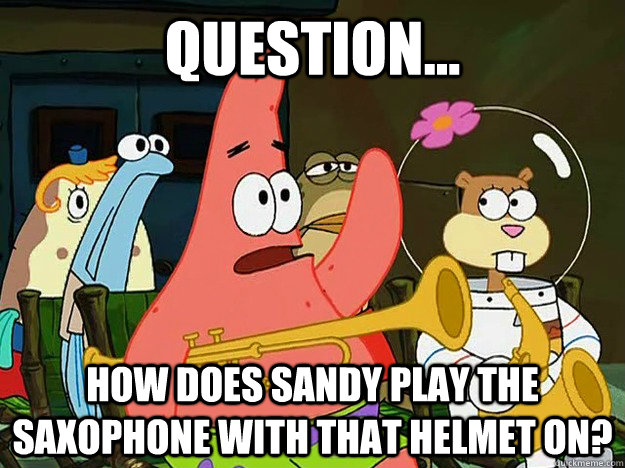Question... How does Sandy play the saxophone with that helmet on? - Question... How does Sandy play the saxophone with that helmet on?  Question Asking Patrick