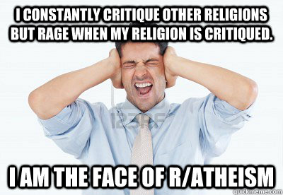 I constantly critique other religions but rage when my religion is critiqued. I am the face of r/atheism - I constantly critique other religions but rage when my religion is critiqued. I am the face of r/atheism  Atheist Hypocrite