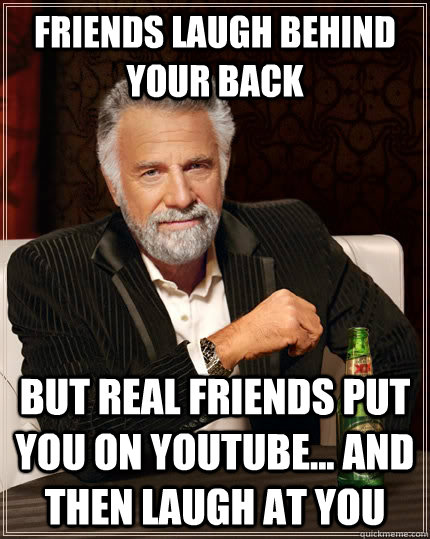 friends laugh behind your back but real friends put you on YouTube... and then laugh at you  The Most Interesting Man In The World