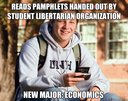 reads pamphlets handed out by student libertarian organization new major: economics - reads pamphlets handed out by student libertarian organization new major: economics  College Freshman