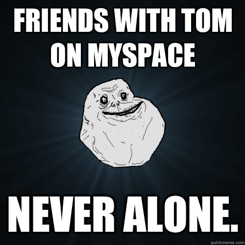 Friends with Tom on MySpace Never alone. - Friends with Tom on MySpace Never alone.  Forever Alone