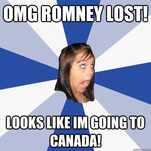 OMG romney lost! looks like Im going to Canada! - OMG romney lost! looks like Im going to Canada!  Annoying Facebook Girl
