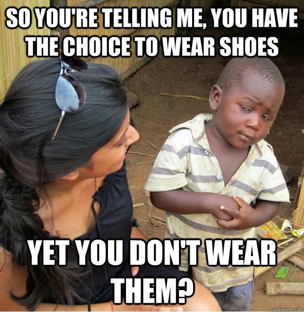 So you're telling me, you have the choice to wear shoes yet you don't wear them? - So you're telling me, you have the choice to wear shoes yet you don't wear them?  Skeptical Third World Kid
