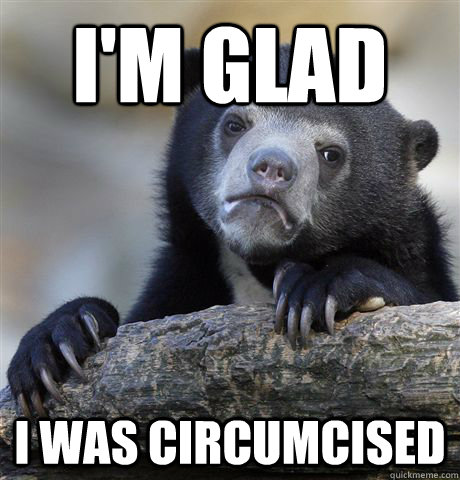 I'm Glad I was circumcised - I'm Glad I was circumcised  Confession Bear