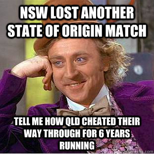 NSW lost another state of origin match tell me how qld cheated their way through for 6 years running - NSW lost another state of origin match tell me how qld cheated their way through for 6 years running  Condescending Wonka