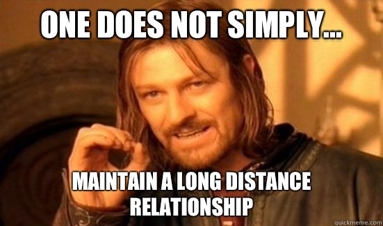 One Does Not Simply    Maintain a long distance relationship
