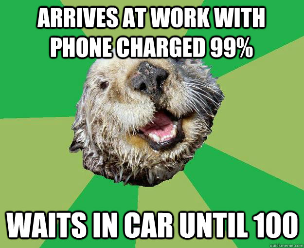 arrives at work with phone charged 99% waits in car until 100 - arrives at work with phone charged 99% waits in car until 100  OCD Otter