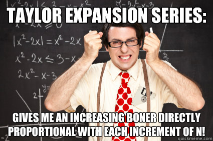 Taylor Expansion Series: Gives me an increasing boner directly proportional with each increment of n!