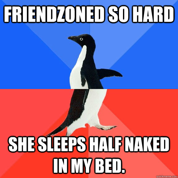 friendzoned so hard She sleeps half naked in my bed.  - friendzoned so hard She sleeps half naked in my bed.   Socially Awkward Awesome Penguin