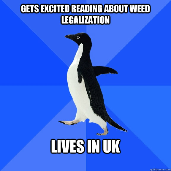 Gets excited reading about weed legalization   lives in uk  - Gets excited reading about weed legalization   lives in uk   Socially Awkward Penguin