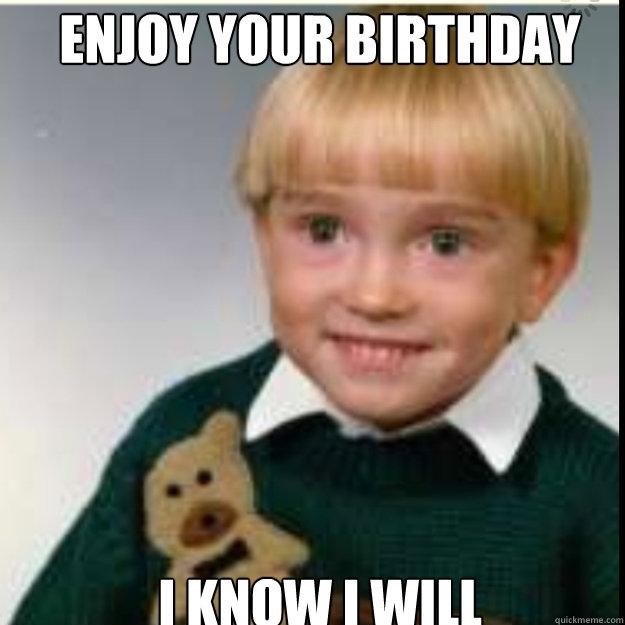 Enjoy your birthday I know i will