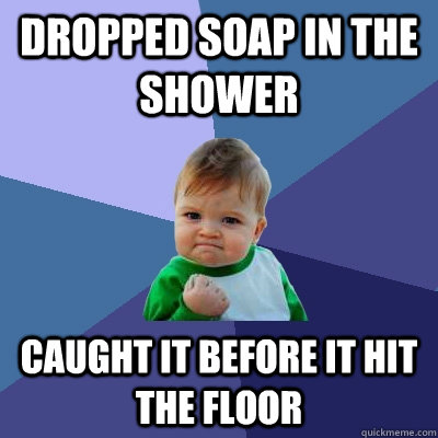 Dropped soap in the shower Caught it before it hit the floor - Dropped soap in the shower Caught it before it hit the floor  Success Kid