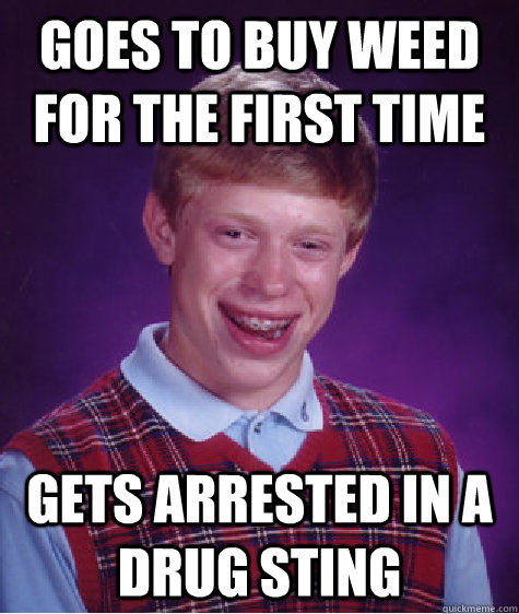goes to buy weed for the first time gets arrested in a drug sting - goes to buy weed for the first time gets arrested in a drug sting  Bad Luck Brian