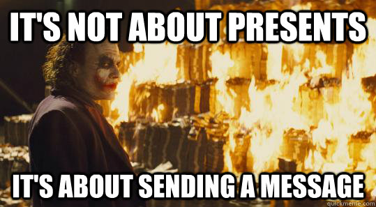 It's not about presents It's about sending a message - It's not about presents It's about sending a message  burning joker