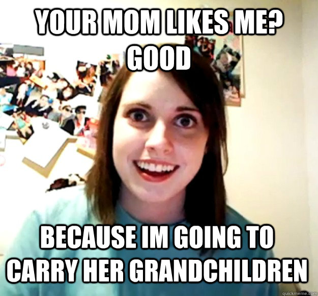 Your mom likes me? Good because im going to carry her grandchildren - Your mom likes me? Good because im going to carry her grandchildren  Overly Attached Girlfriend