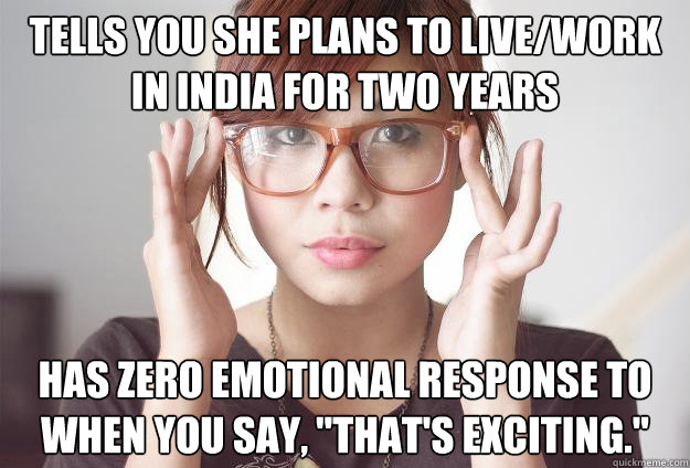 Tells you she plans to live/work in India for two years has zero emotional response to when you say,