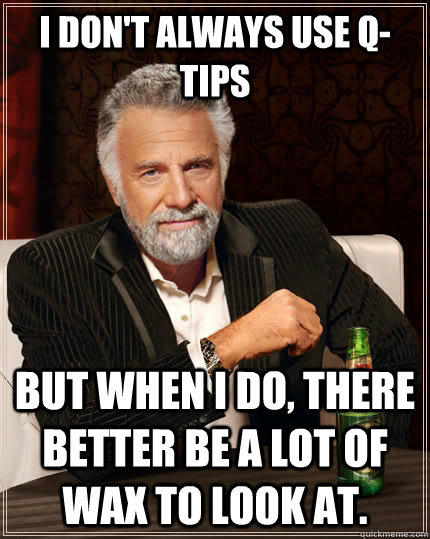 I don't always use Q-Tips but when I do, there better be a lot of wax to look at. - I don't always use Q-Tips but when I do, there better be a lot of wax to look at.  The Most Interesting Man In The World