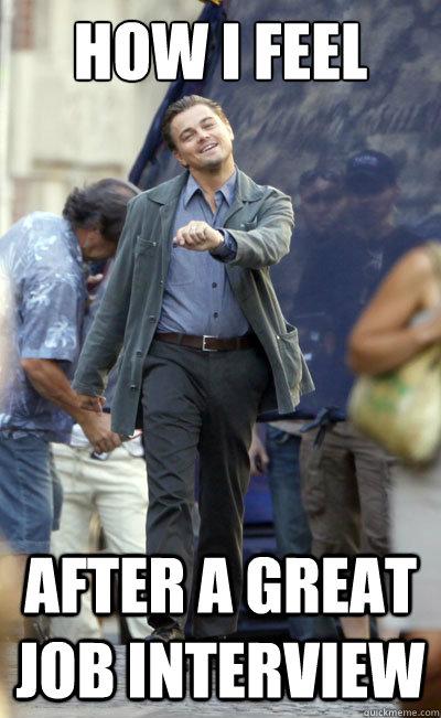 How I Feel After A Great Job Interview Leo Job Interview Quickmeme