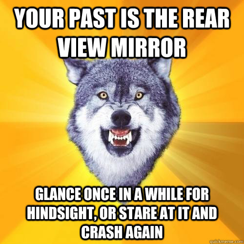 Your past is the rear view mirror Glance once in a while for hindsight, or stare at it and crash again - Your past is the rear view mirror Glance once in a while for hindsight, or stare at it and crash again  CourageWolf27HB