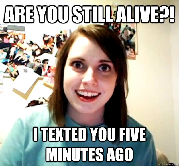 Are you still alive?! I texted you five minutes ago - Are you still alive?! I texted you five minutes ago  Misc