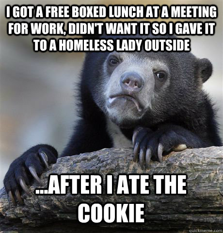 i got a free boxed lunch at a meeting for work, didn't want it so i gave it to a homeless lady outside  ...after i ate the cookie - i got a free boxed lunch at a meeting for work, didn't want it so i gave it to a homeless lady outside  ...after i ate the cookie  Confession Bear