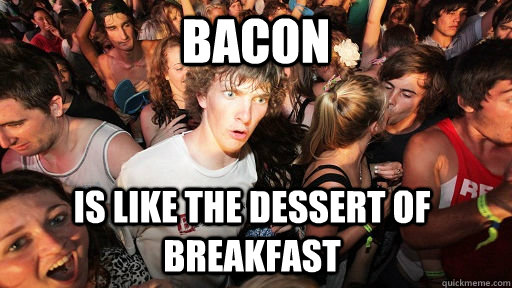 bacon is like the dessert of breakfast - bacon is like the dessert of breakfast  Sudden Clarity Clarence