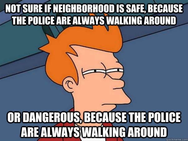 Not sure if neighborhood is safe, because the police are always walking around Or dangerous, because the police are always walking around  Futurama Fry