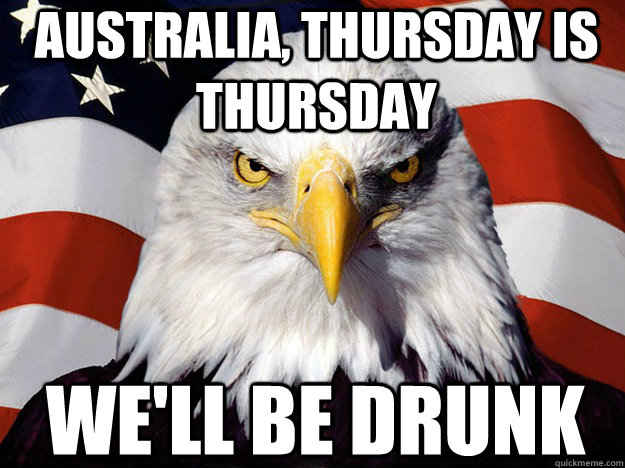 Australia, Thursday is Thursday We'll be drunk