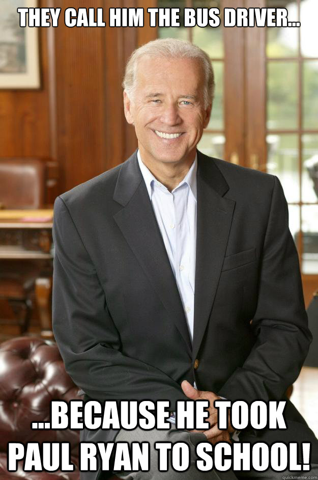 They call him the bus driver... ...because he took Paul Ryan to school!  Joe Biden