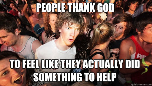 People thank god to feel like they actually did something to help - People thank god to feel like they actually did something to help  Sudden Clarity Clarence