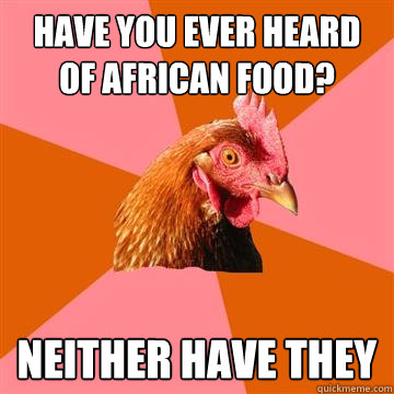 Have you ever heard of African food? NEITHER HAVE THEY - Have you ever heard of African food? NEITHER HAVE THEY  Anti-Joke Chicken