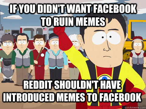 if you didn't want facebook to ruin memes Reddit shouldn't have introduced memes to Facebook - if you didn't want facebook to ruin memes Reddit shouldn't have introduced memes to Facebook  Captain Hindsight