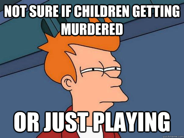 Not sure if children getting murdered Or just playing - Not sure if children getting murdered Or just playing  Futurama Fry