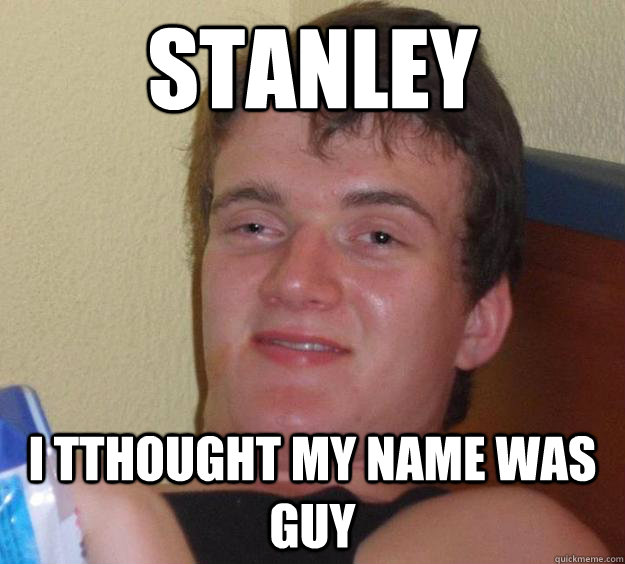 stanley  i tthought my name was guy - stanley  i tthought my name was guy  10 Guy