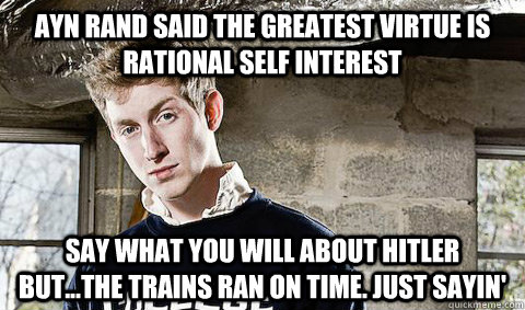 Ayn Rand said the greatest virtue is rational self interest Say what you will about Hitler but...the trains ran on time. Just sayin'