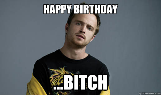Happy Birthday ...Bitch