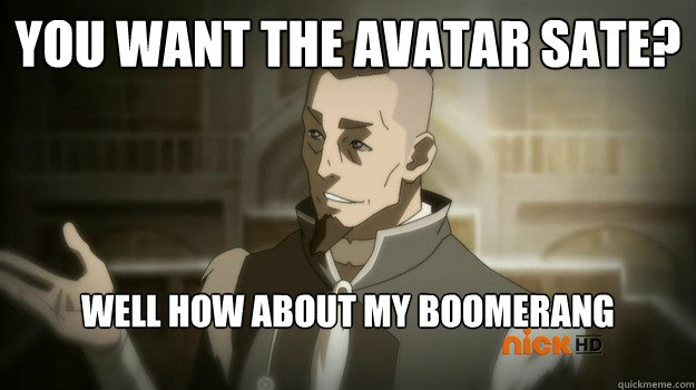 You want the avatar sate? Well how about my Boomerang instead