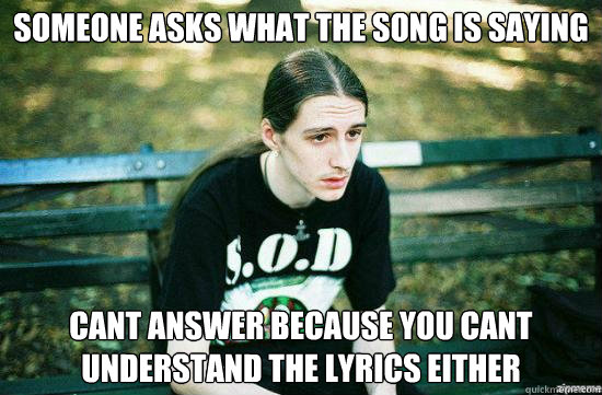 Someone asks what the song is saying cant answer because you cant understand the lyrics either