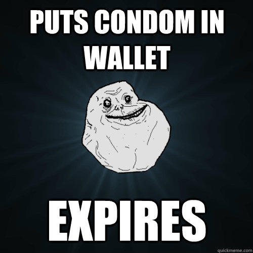 Puts Condom in Wallet Expires - Puts Condom in Wallet Expires  Forever Alone