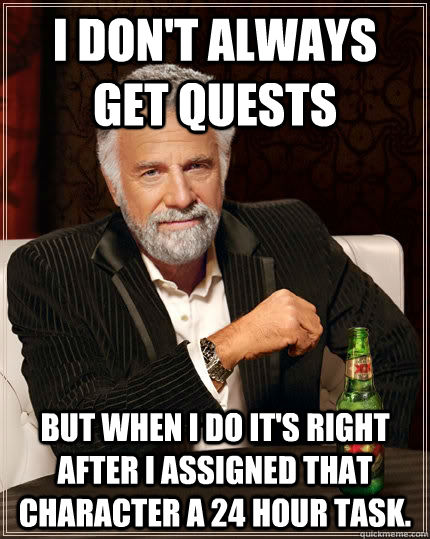 I don't always get quests but when I do it's right after I assigned that character a 24 hour task. - I don't always get quests but when I do it's right after I assigned that character a 24 hour task.  The Most Interesting Man In The World