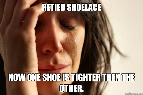 Retied shoelace Now one shoe is tighter then the other. - Retied shoelace Now one shoe is tighter then the other.  First World Problems