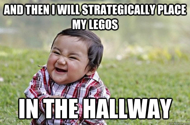 and then I will strategically place my legos in the hallway - and then I will strategically place my legos in the hallway  Evil Toddler