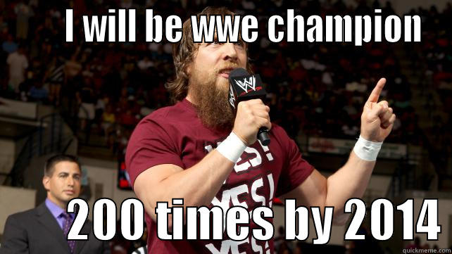 daniel bryan yes -       I WILL BE WWE CHAMPION         200 TIMES BY 2014 Misc