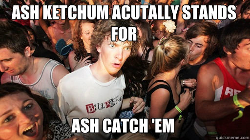 Ash ketchum acutally stands for Ash catch 'em - Ash ketchum acutally stands for Ash catch 'em  Sudden Clarity Clarence
