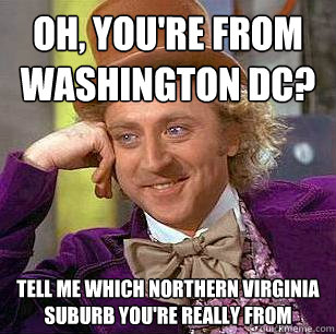Oh, You're from Washington DC? Tell me which Northern Virginia suburb you're really from - Oh, You're from Washington DC? Tell me which Northern Virginia suburb you're really from  Condescending Wonka