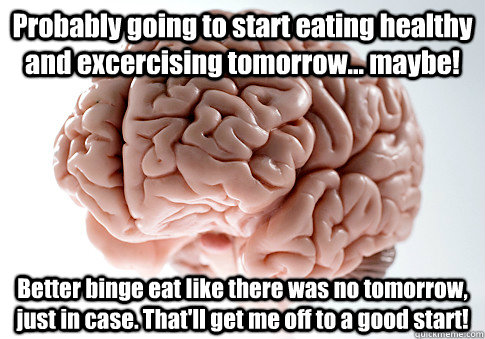 Probably going to start eating healthy and excercising tomorrow... maybe! Better binge eat like there was no tomorrow, just in case. That'll get me off to a good start!  - Probably going to start eating healthy and excercising tomorrow... maybe! Better binge eat like there was no tomorrow, just in case. That'll get me off to a good start!   Scumbag Brain