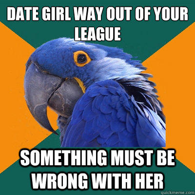 Date girl way out of your league Something must be wrong with her - Date girl way out of your league Something must be wrong with her  Paranoid Parrot