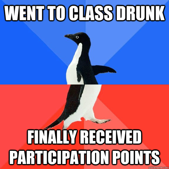 went to class drunk finally received participation points - went to class drunk finally received participation points  Socially Awkward Awesome Penguin