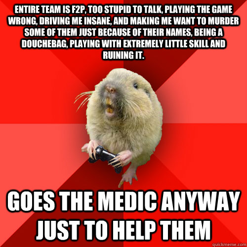 Entire team is F2P, too stupid to talk, playing the game wrong, driving me insane, and making me want to murder some of them just because of their names, being a douchebag, playing with extremely little skill and ruining it. Goes the medic anyway just to   Gaming Gopher